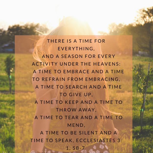 There is a time for everything, and a season for every activity under the heavens_ a time to embrace and a time to refrain from embracing, a time to search and a time to give up, a time